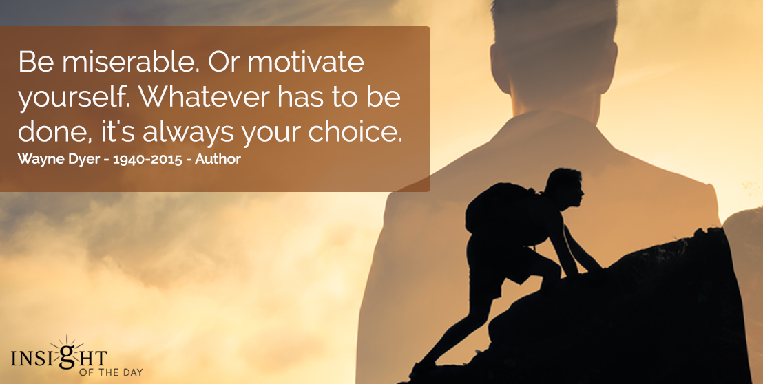 motivational quote: Be miserable. Or motivate yourself.  Whatever has to be done, it's always your choice.  Wayne Dyer - 1940-2015 - Author