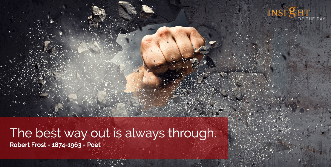 motivational quote: The best way out is always through.   Robert Frost - 1874-1963 - Poet
