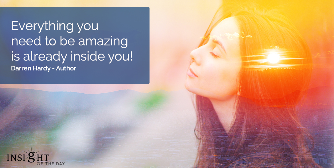 motivational quote: Everything you need to be amazing is already inside you!  Darren Hardy - Author