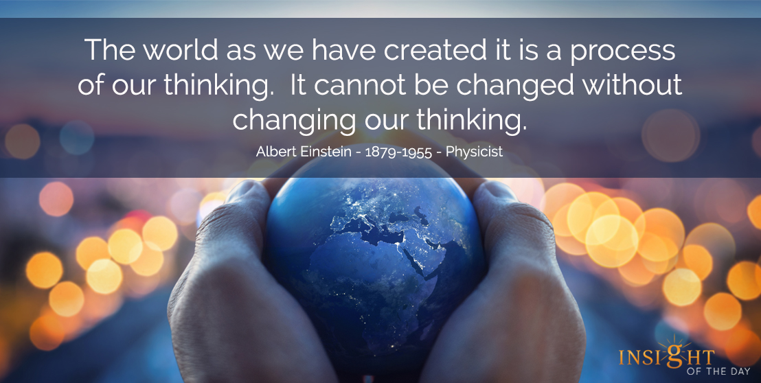 motivational quote: The world as we have created it is a process of our thinking.  It cannot be changed without changing our thinking.</p><p>Albert Einstein - 1879-1955 - Physicist