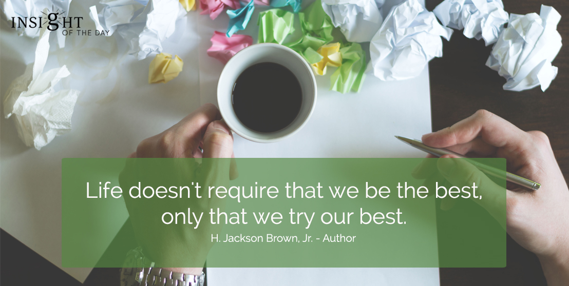 motivational quote: Life doesn't require that we be the best, only that we try our best. H. Jackson Brown, Jr. - Author