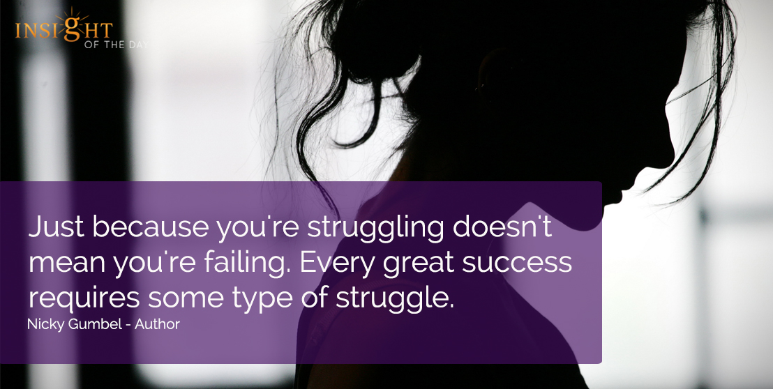 motivational quote: Just because you're struggling doesn't mean you're failing.  Every great success requires some type of struggle.  Nicky Gumbel - Author