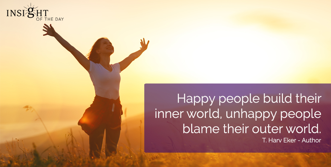 motivational quote: Happy people build their inner world, unhappy people blame their outer world.  T. Harv Eker - Author