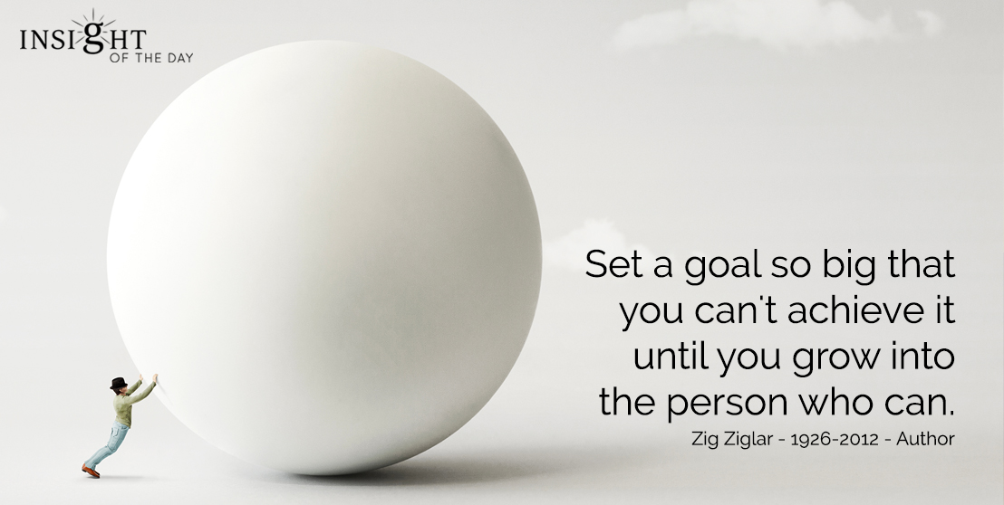 motivational quote: Set a goal so big that you can't achieve it until you grow into the person who can.  Zig Ziglar - 1926-2012 - Author