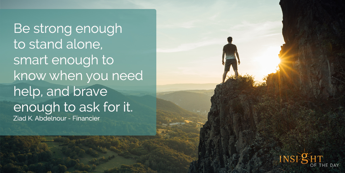 motivational quote: Be strong enough to stand alone, smart enough to know when you need help, and brave enough to ask for it.  Ziad K. Abdelnour - Financier
