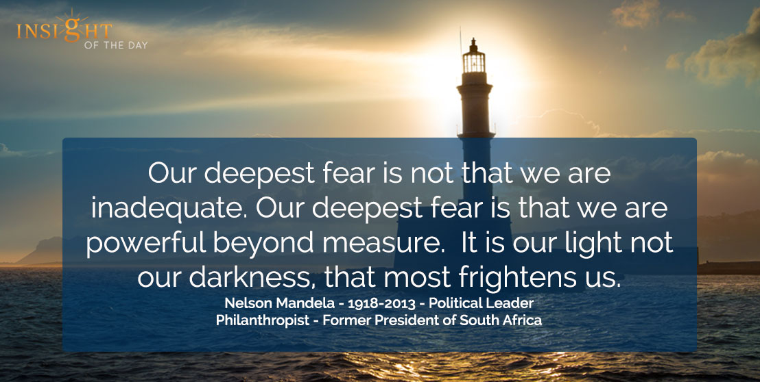 motivational quote: Our deepest fear is not that we are inadequate. Our deepest fear is that we are powerful beyond measure.  It is our light not our darkness, that most frightens us.  Nelson Mandela - 1918-2013 - Political Leader - Philanthropist - Former President of South Africa
