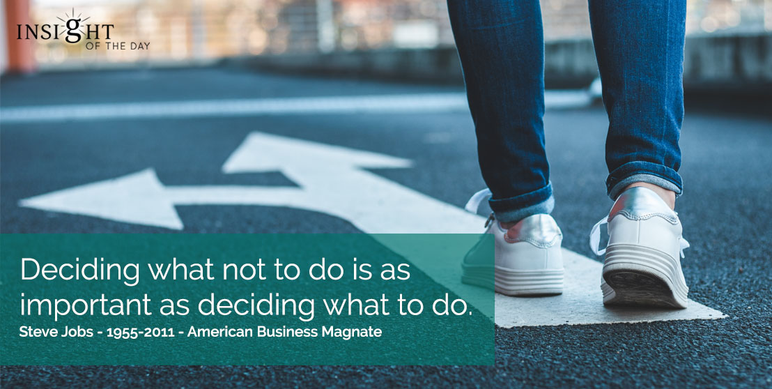 motivational quote: Deciding what not to do is as important as deciding what to do.  Steve Jobs - 1955-2011 - American Business Magnate