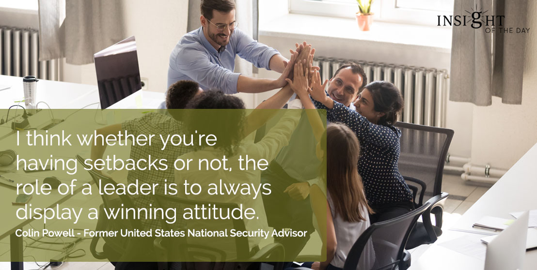 motivational quote: I think whether you're having setbacks or not, the role of a leader is to always display a winning attitude.  Colin Powell - Former United States National Security Advisor