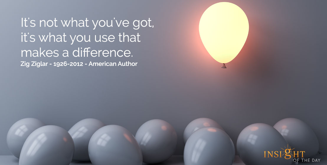 motivational quote: It's not what you've got, it's what you use that makes a difference.  Zig Ziglar - 1926-2012 - American Author