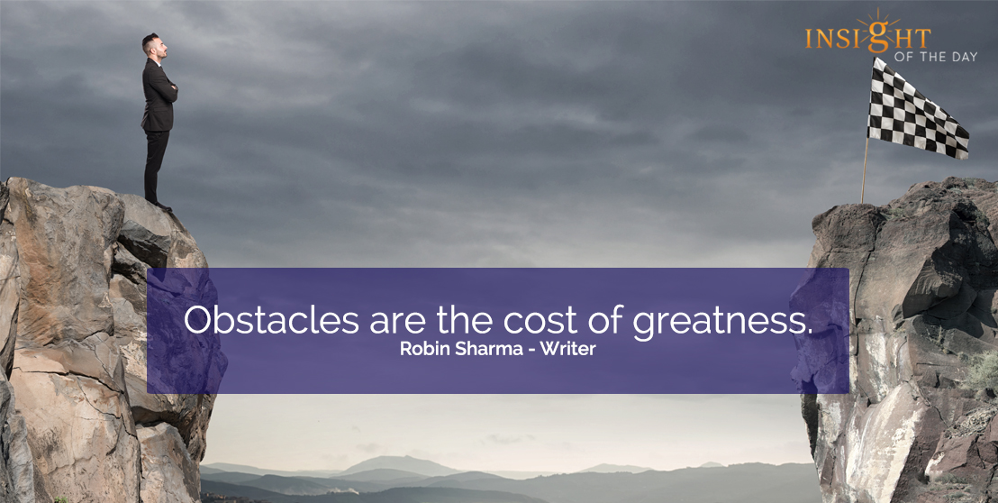motivational quote: Obstacles are the cost of greatness.  Robin Sharma - Writer