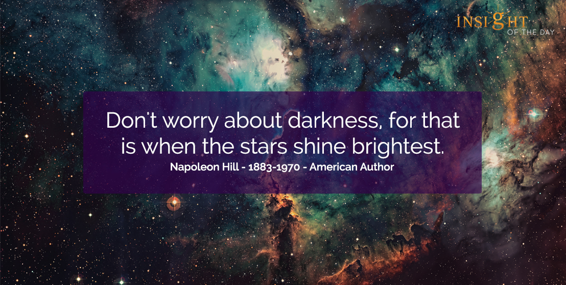 motivational quote: Don't worry about darkness, for that is when the stars shine brightest.  Napoleon Hill - 1883-1970 - American Author