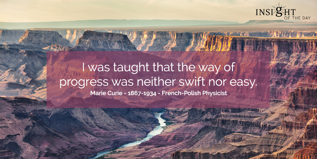 motivational quote: I was taught that the way of progress was neither swift nor easy. Marie Curie - 1867-1934 - French-Polish Physicist