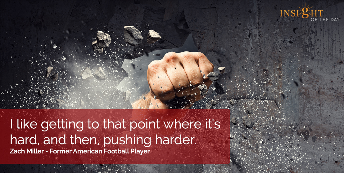 motivational quote: I like getting to that point where it's hard, and then, pushing harder.  Zach Miller - Former American Football Player