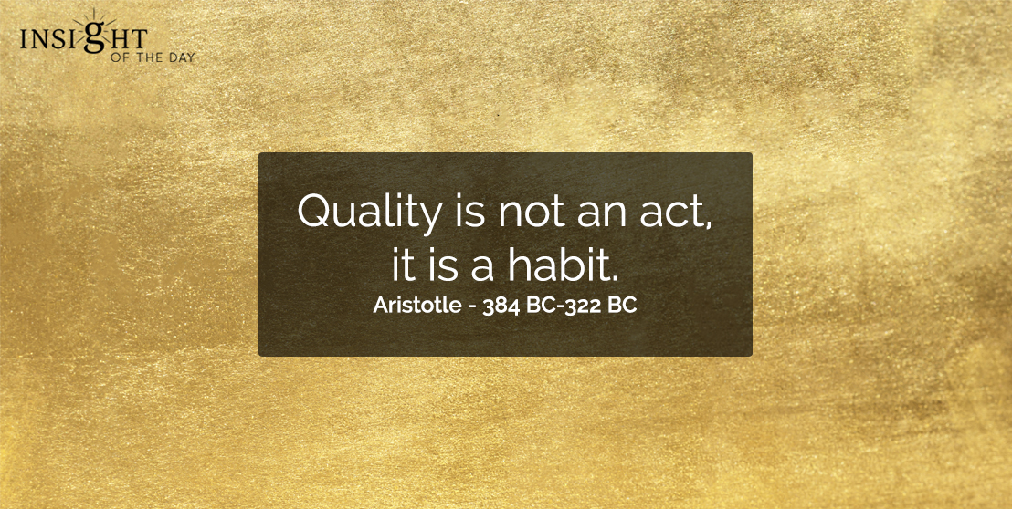 motivational quote: Quality is not an act, it is a habit.  Aristotle - 384 BC-322 BC - Greek Philosopher