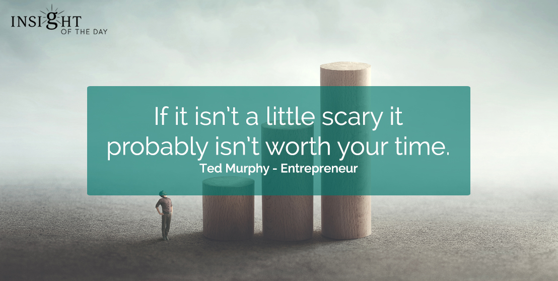 motivational quote: If it isn't a little scary it probably isn't worth your time.  Ted Murphy - Entrepreneur