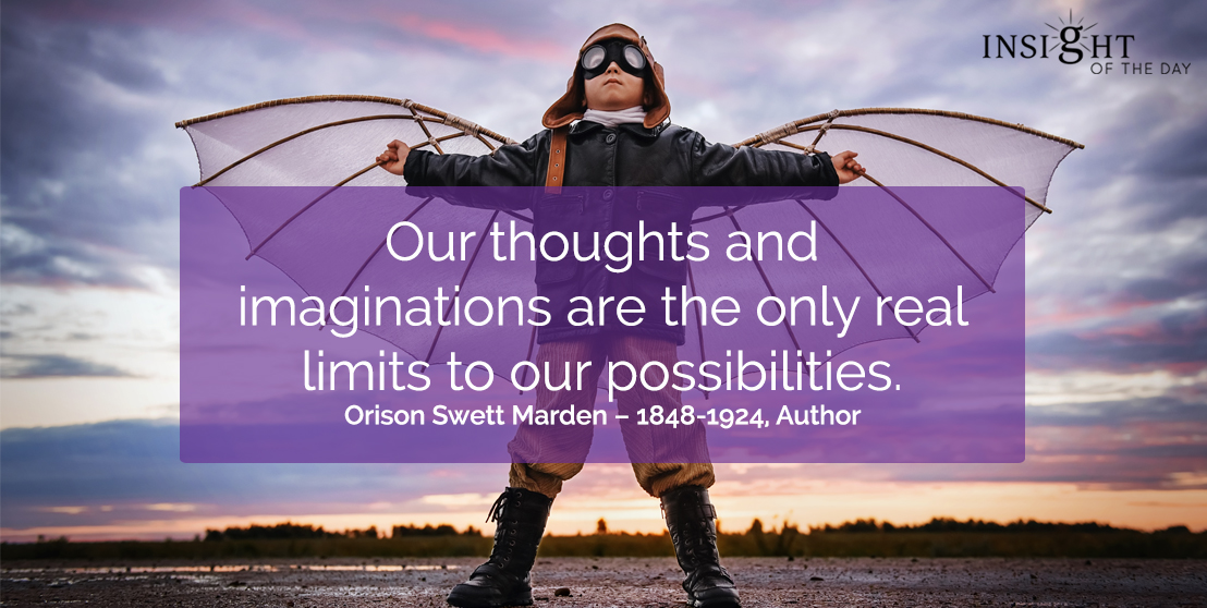 motivational quote: Our thoughts and imaginations are the only real limits to our possibilities.  Orison Swett Marden – 1848-1924, Author