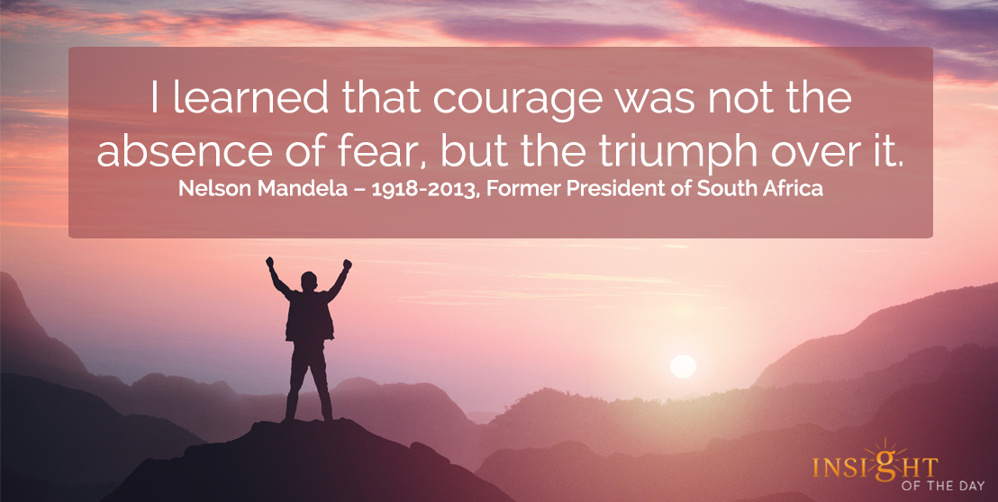 motivational quote: I learned that courage was not the absence of fear, but the triumph over it.  Nelson Mandela – 1918-2013, Former President of South Africa
