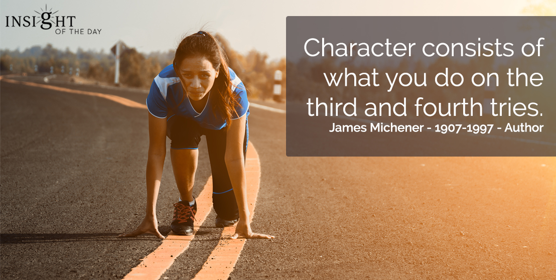 motivational quote: Character consists of what you do on the third and fourth tries.  James Michener - 1907-1997 - Author