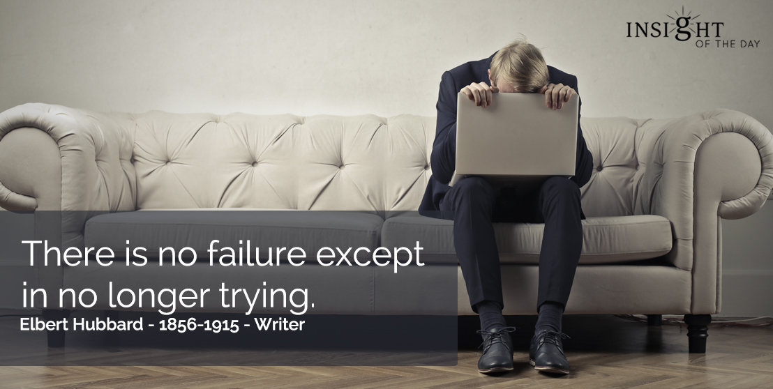 motivational quote: There is no failure except in no longer trying. Elbert Hubbard - 1856-1915 - Writer