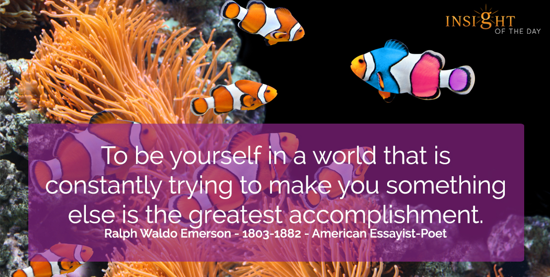 motivational quote: To be yourself in a world that is constantly trying to make you something else is the greatest accomplishment.  Ralph Waldo Emerson - 1803-1882 - American Essayist-Poet