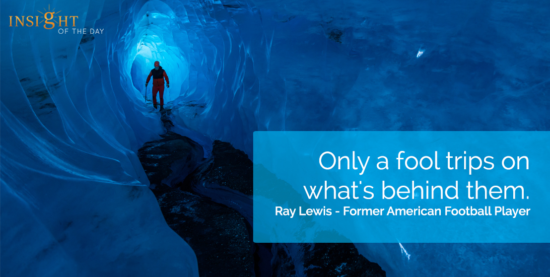 motivational quote: Only a fool trips on what's behind them. Ray Lewis - Former American Football Player