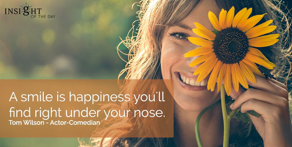 motivational quote: A smile is happiness you'll find right under your nose.  Tom Wilson - Actor-Comedian