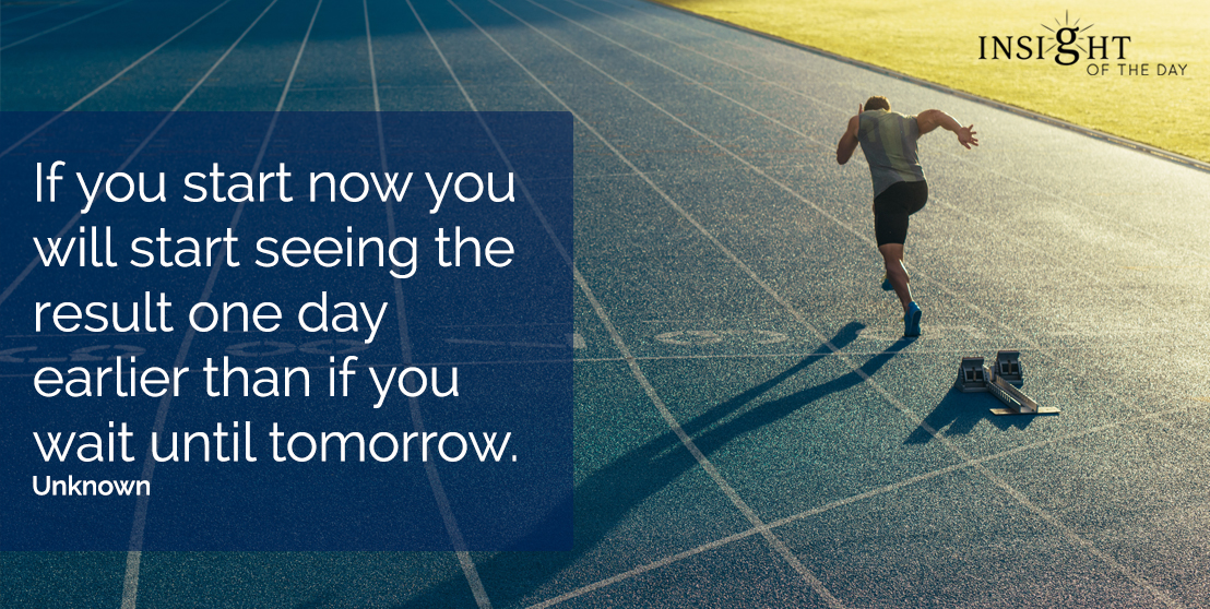 motivational quote: If you start now you will start seeing the result one day earlier than if you wait until tomorrow.  Unknown