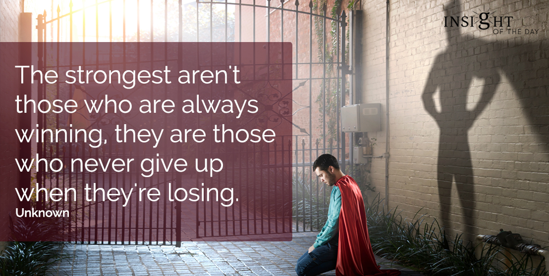 motivational quote: The strongest aren't those who are always winning, they are those who never give up when they're losing.  Unknown