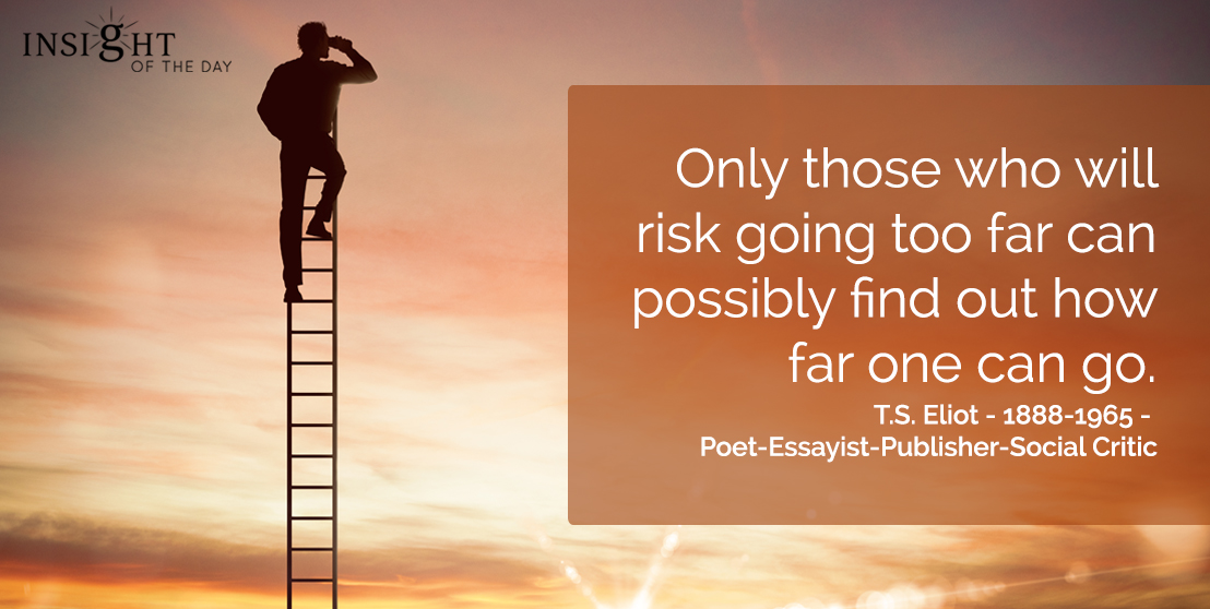 motivational quote: Only those who will risk going too far can possibly find out how far one can go.</p><p>T.S. Eliot - 1888-1965 - Poet-Essayist-Publisher-Social Critic