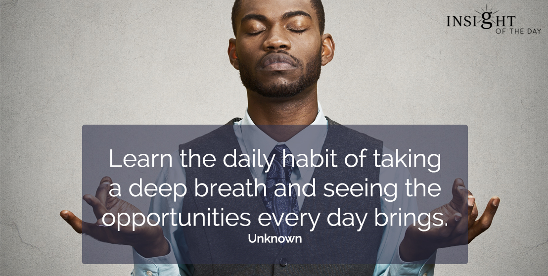 motivational quote: Learn the daily habit of taking a deep breath and seeing the opportunities every day brings.  Unknown