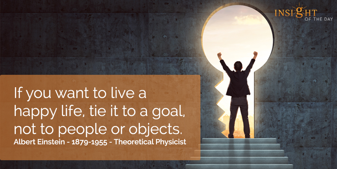 motivational quote: If you want to live a happy life, tie it to a goal, not to people or objects.  Albert Einstein - 1879-1955 - Theoretical Physicist