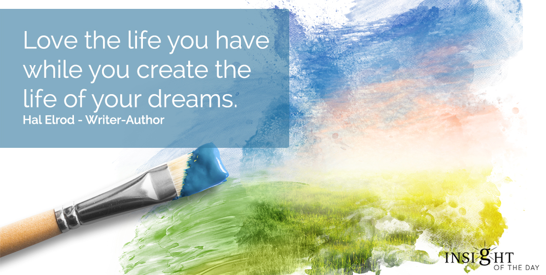 motivational quote: Love the life you have while you create the life of your dreams.  Hal Elrod - Writer-Author