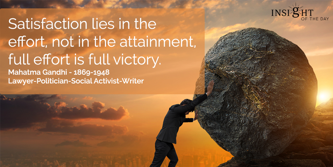 motivational quote: Satisfaction lies in the effort, not in the attainment, full effort is full victory.  Mahatma Gandhi - 1869-1948 - Lawyer-Politician-Social Activist-Writer