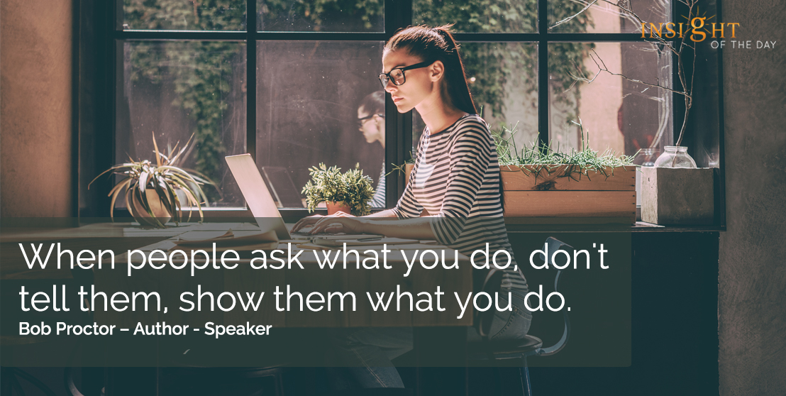 motivational quote: When people ask what you do, don't tell them, show them what you do.  Bob Proctor – Author - Speaker