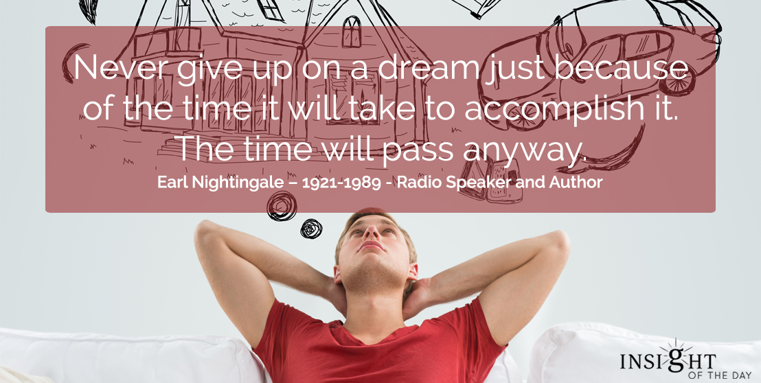 motivational quote: Never give up on a dream just because of the time it will take to accomplish it.  The time will pass anyway.  Earl Nightingale – 1921-1989 - Radio Speaker and Author