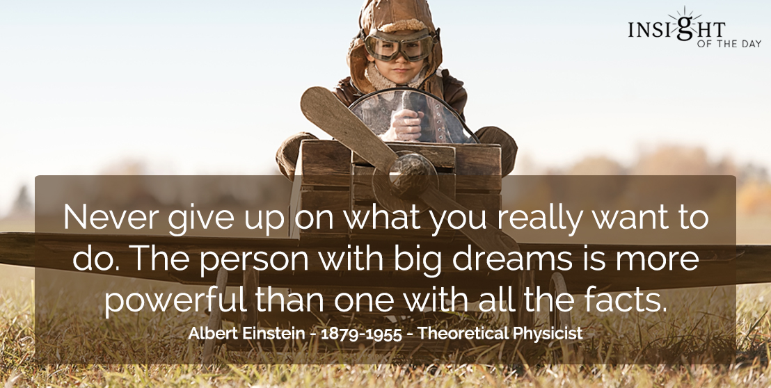 motivational quote: Never give up on what you really want to do.  The person with big dreams is more powerful than one with all the facts.  Albert Einstein - 1879-1955 - Theoretical Physicist