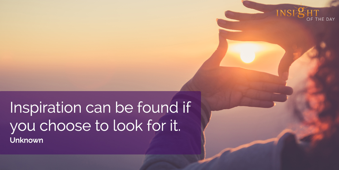motivational quote: Inspiration can be found if you choose to look for it.  Unknown