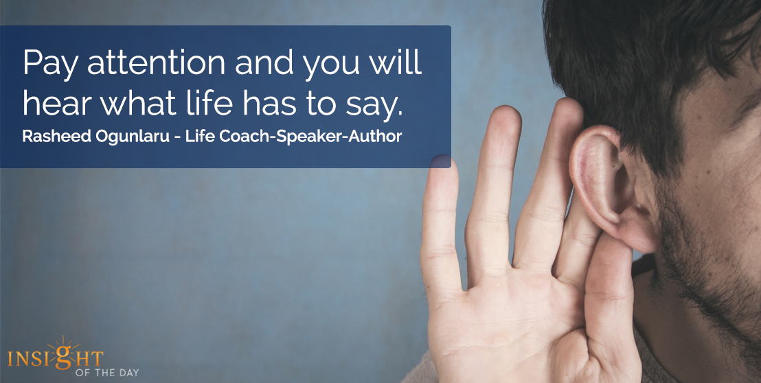 motivational quote: Pay attention and you will hear what life has to say.  Rasheed Ogunlaru - Life Coach-Speaker-Author
