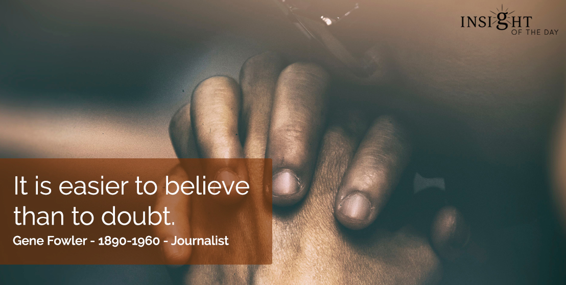 motivational quote: It is easier to believe than to doubt.  Gene Fowler - 1890-1960 - Journalist
