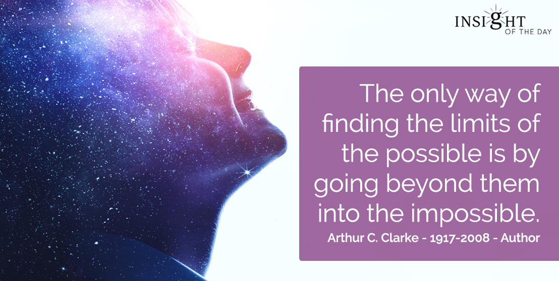 motivational quote: The only way of finding the limits of the possible is by going beyond them into the impossible.  Arthur C. Clarke - 1917-2008 - Author