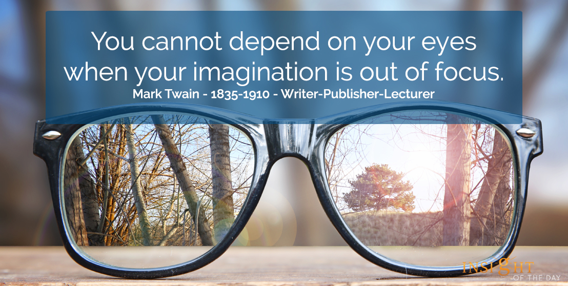 motivational quote: You cannot depend on your eyes when your imagination is out of focus.  Mark Twain - 1835-1910 - Writer-Publisher-Lecturer