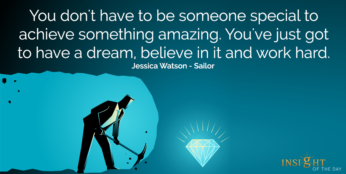 motivational quote: You don't have to be someone special to achieve something amazing.  You've just got to have a dream, believe in it and work hard.</p><p>Jessica Watson - Sailor