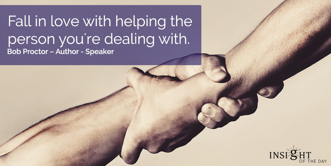 motivational quote: Fall in love with helping the person you're dealing with.  Bob Proctor – Author - Speaker