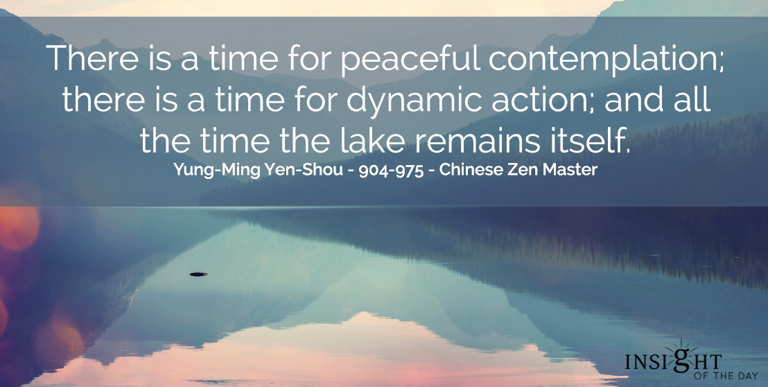 motivational quote: There is a time for peaceful contemplation; there is a time for dynamic action, and all the time the lake remains itself.  Yung-Ming Yen-Shou - 904-975 - Chinese Zen Master