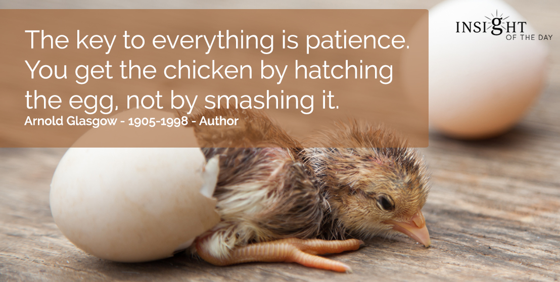 motivational quote: The key to everything is patience.  You get the chicken by hatching the egg, not by smashing it.  Arnold Glasgow - 1905-1998 - Author