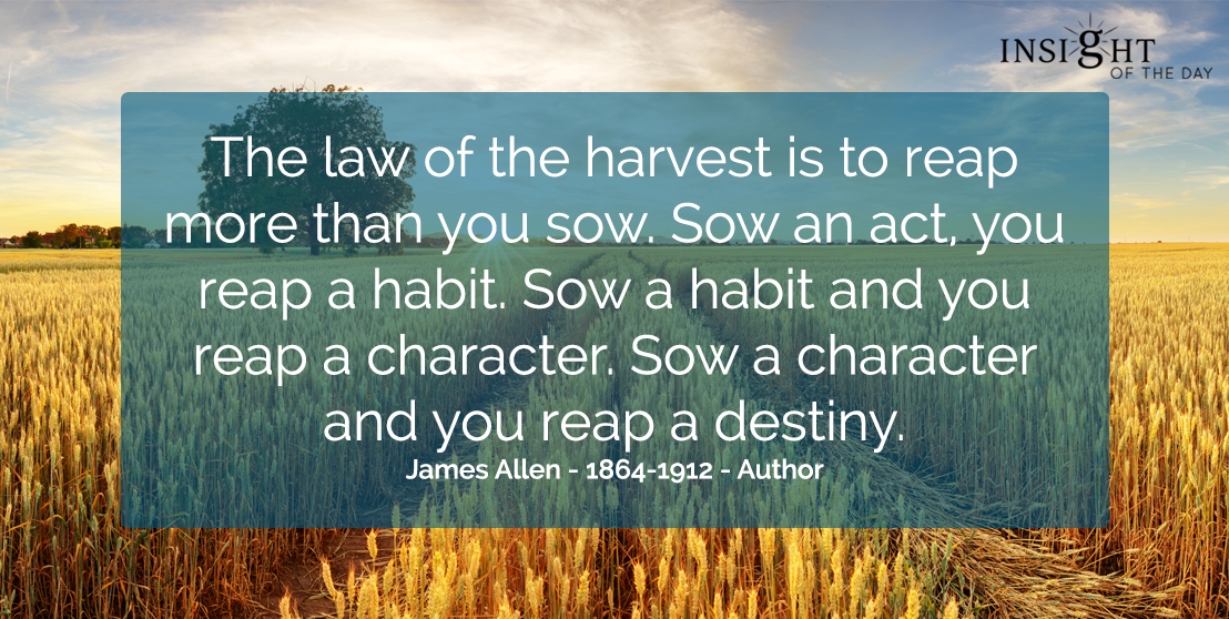 motivational quote: The law of the harvest is to reap more than you sow.  Sow an act, you reap a habit. Sow a habit and you reap a character. Sow a character and you reap a destiny.  James Allen - 1864-1912 - Author