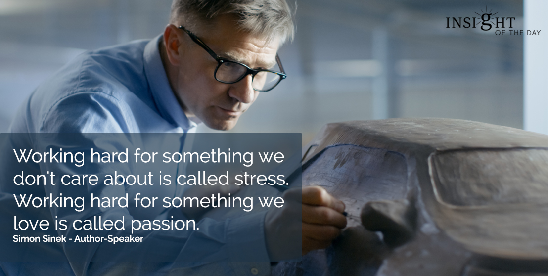motivational quote: Working hard for something we don't care about is called stress. Working hard for something we love is called passion. Simon Sinek - Author-Speaker