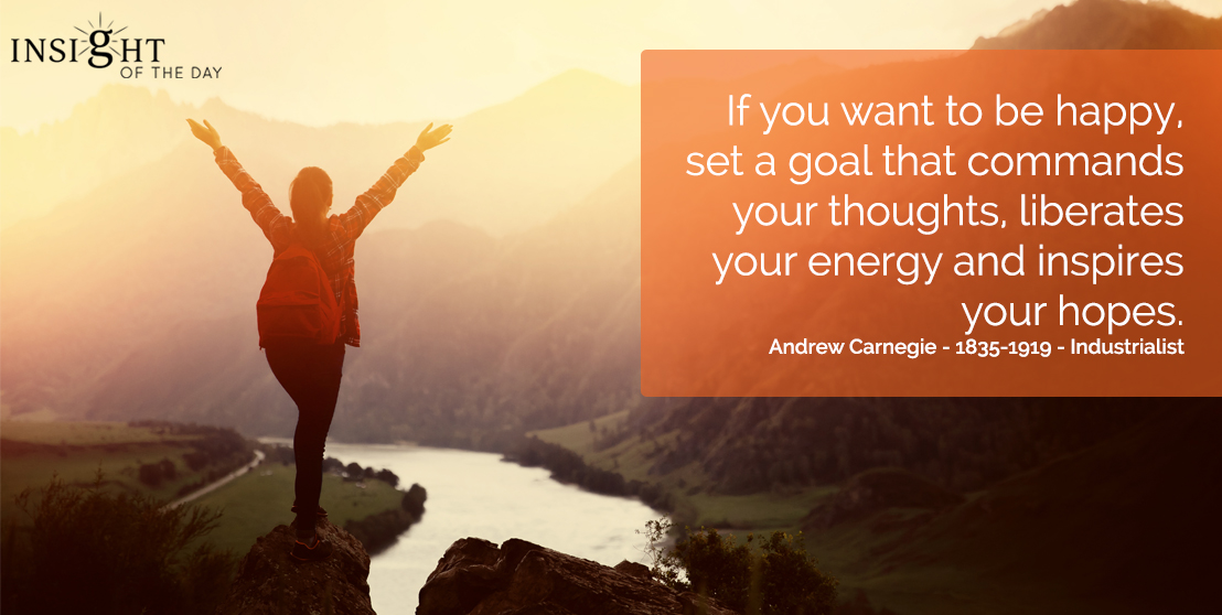 motivational quote: If you want to be happy, set a goal that commands your thoughts, liberates your energy and inspires your hopes.  Andrew Carnegie - 1835-1919 - Industrialist