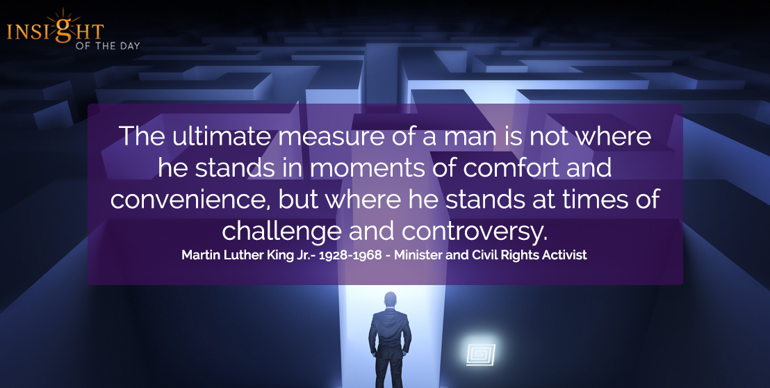 motivational quote: The ultimate measure of a man is not where he stands in moments of comfort and convenience, but where he stands at times of challenge and controversy.  Martin Luther King Jr.- 1928-1968 - Minister and Civil Rights Activist