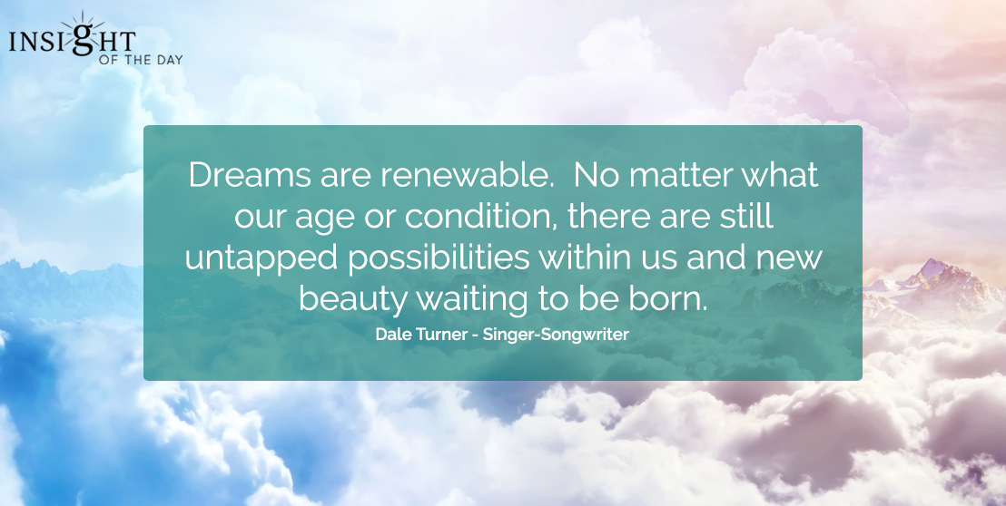 motivational quote: Dreams are renewable.  No matter what our age or condition, there are still untapped possibilities within us and new beauty waiting to be born.</p><p>Dale Turner - Singer-Songwriter